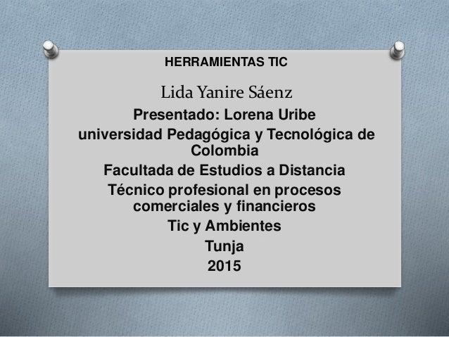 Lida Yanire Sáenz HERRAMIENTAS TIC Presentado: Lorena Uribe universidad Pedagógica y Tecnológica de Colombia Facultada de ...