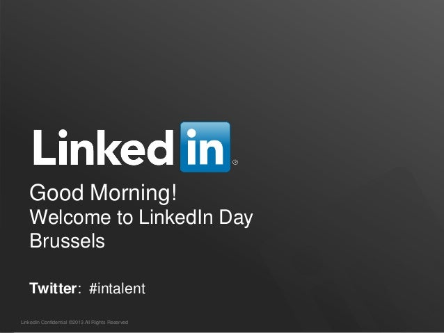 LinkedIn Confidential ©2013 All Rights ReservedGood Morning!Welcome to LinkedIn DayBrusselsTwitter: #intalent
