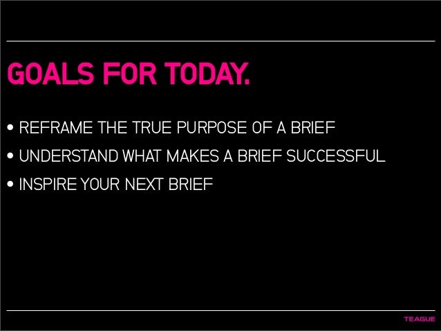 GOALS FOR TODAY. • REFRAME THE TRUE PURPOSE OF A BRIEF • UNDERSTAND WHAT MAKES A BRIEF SUCCESSFUL • INSPIRE YOUR NEXT BRIEF