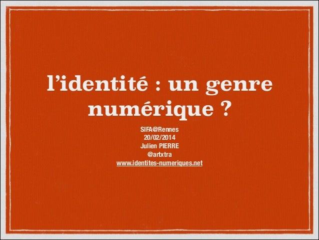 l'identité : un genre numérique ? SIFA@Rennes 20/02/2014 Julien PIERRE @artxtra www.identites-numeriques.net