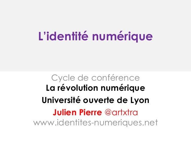 L'identité numérique  Cycle de conférence La révolution numérique Université ouverte de Lyon Julien Pierre @artxtra www.id...