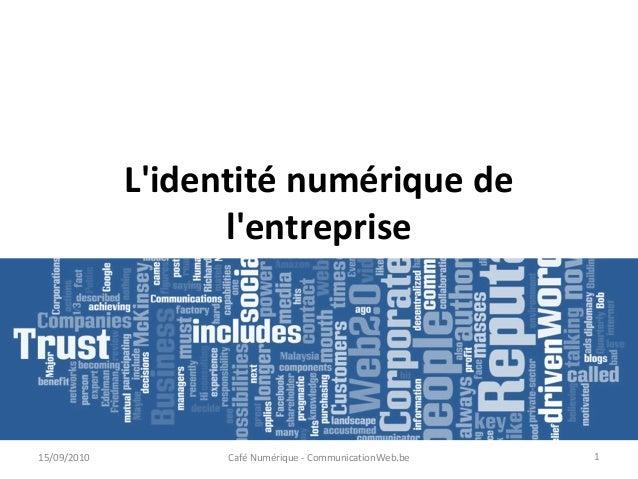 L'identité numérique de l'entreprise 15/09/2010 Café Numérique - CommunicationWeb.be 1