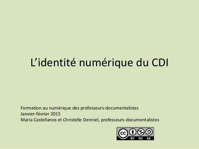 L'identité numérique du CDI Formation au numérique des professeurs-documentalistes Janvier-février 2015 Maria Castellanos ...
