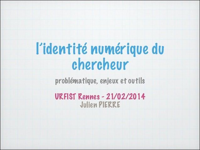 l'identité numérique du chercheur problématique, enjeux et outils !  URFIST Rennes - 21/02/2014 Julien PIERRE