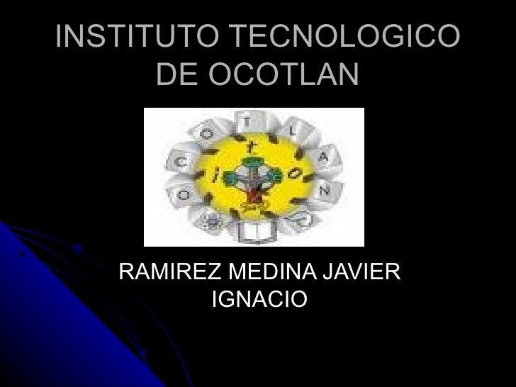INSTITUTO TECNOLOGICO DE OCOTLAN RAMIREZ MEDINA JAVIER IGNACIO