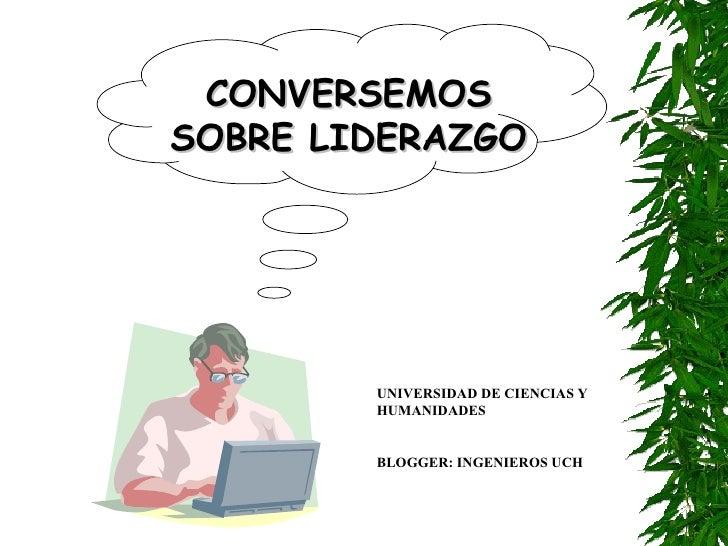 CONVERSEMOSSOBRE LIDERAZGO        UNIVERSIDAD DE CIENCIAS Y        HUMANIDADES        BLOGGER: INGENIEROS UCH