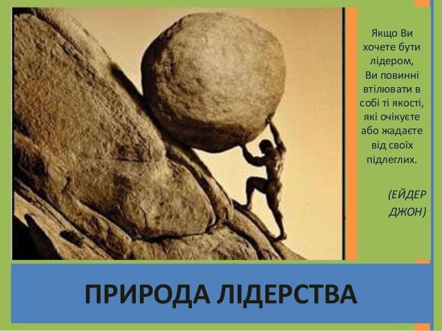 ПРИРОДА ЛІДЕРСТВА Якщо Ви хочете бути лідером, Ви повинні втілювати в собі ті якості, які очікуєте або жадаєте від своїх п...