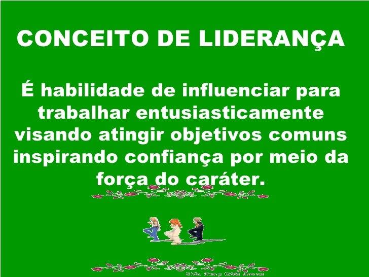 CONCEITO DE LIDERANÇA É habilidade de influenciar para trabalhar entusiasticamente visando atingir objetivos comuns inspir...