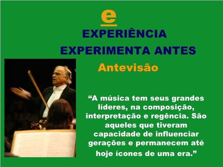 """e EXPERIÊNCIA  EXPERIMENTA ANTES Antevisão """" A música tem seus grandes líderes, na composição, interpretação e regência. S..."""