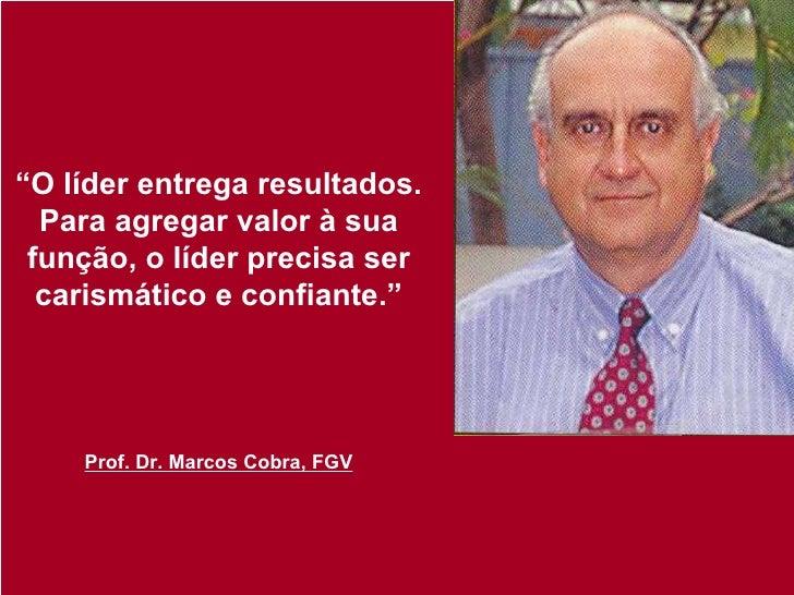 """"""" O líder entrega resultados. Para agregar valor à sua função, o líder precisa ser carismático e confiante."""" Prof. Dr. Mar..."""