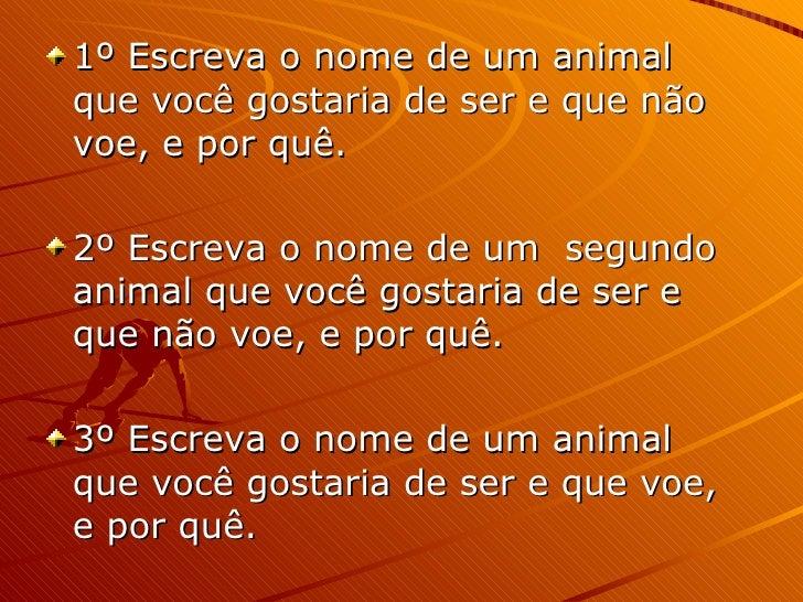 <ul><li>1º Escreva o nome de um animal que você gostaria de ser e que não voe, e por quê. </li></ul><ul><li>2º Escreva o n...