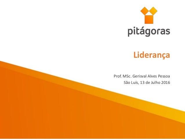 Prof. MSc. Gerisval Alves Pessoa São Luís, 13 de Julho 2016 Liderança