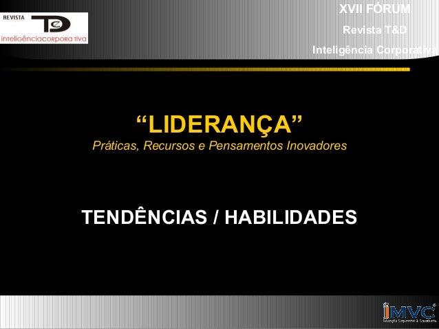 """XVII FÓRUM Revista T&D Inteligência Corporativa  """"LIDERANÇA"""" Práticas, Recursos e Pensamentos Inovadores  TENDÊNCIAS / HAB..."""