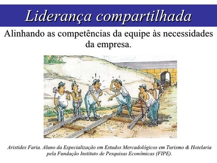 Liderança compartilhada Alinhando as competências da equipe às necessidades da empresa. Aristides Faria. Aluno da Especial...