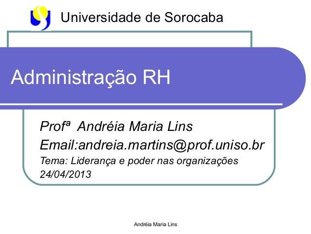 Andréia Maria LinsAdministração RHProfª Andréia Maria LinsEmail:andreia.martins@prof.uniso.brTema: Liderança e poder nas o...