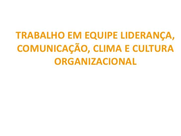 TRABALHO EM EQUIPE LIDERANÇA,COMUNICAÇÃO, CLIMA E CULTURA      ORGANIZACIONAL                       Profª: Andréia Ribas  ...