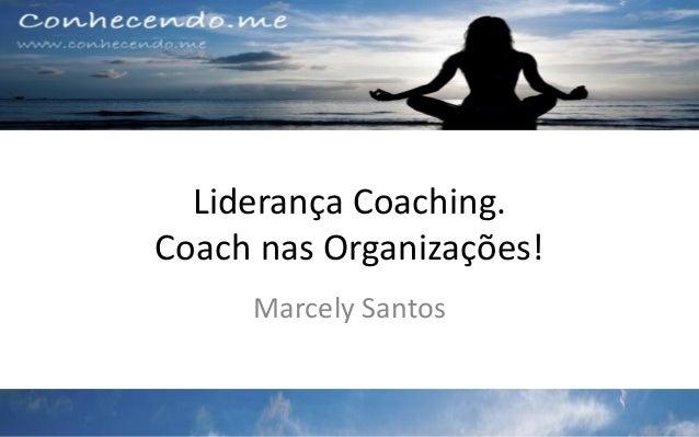 Liderança Coaching. Coach nas Organizações! Marcely Santos