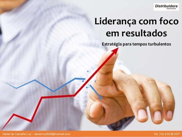 Liderança com foco em resultados Estratégia para tempos turbulentos Daniel de Carvalho Luz – daniel.luz2020@hotmail.com Te...