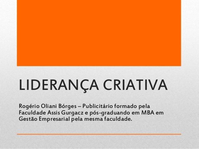 LIDERANÇA CRIATIVA Rogério Oliani Bórges – Publicitário formado pela Faculdade Assis Gurgacz e pós-graduando em MBA em Ges...