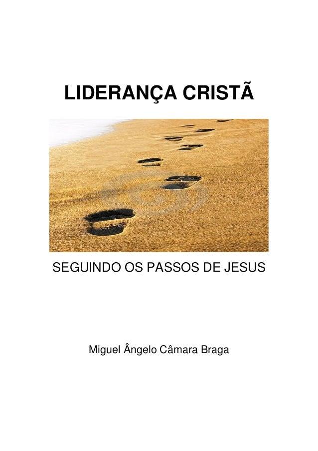 LIDERANÇA CRISTÃ  SEGUINDO OS PASSOS DE JESUS  Miguel Ângelo Câmara Braga