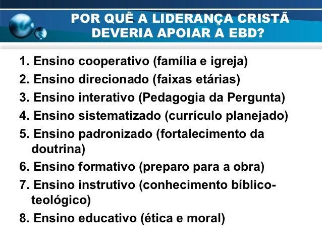 POR QUÊ A LIDERANÇA CRISTÃ          DEVERIA APOIAR A EBD?1. Ensino cooperativo (família e igreja)2. Ensino direcionado (fa...
