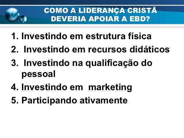 COMO A LIDERANÇA CRISTÃ        DEVERIA APOIAR A EBD?1. Investindo em estrutura física2. Investindo em recursos didáticos3....