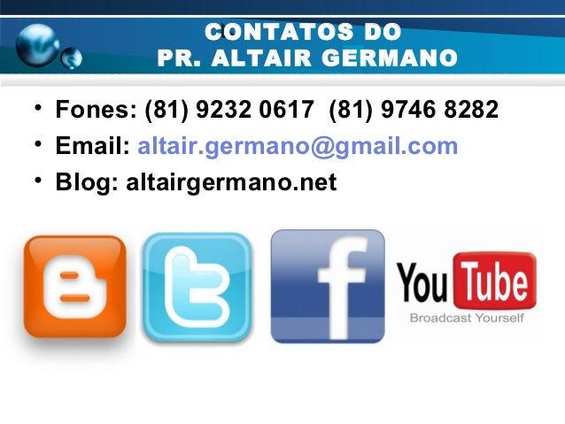 CONTATOS DO          PR. ALTAIR GERMANO• Fones: (81) 9232 0617 (81) 9746 8282• Email: altair.germano@gmail.com• Blog: alta...