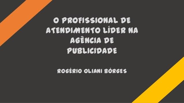 O PROFISSIONAL DEATENDIMENTO LÍDER NAAGÊNCIA DEPUBLICIDADEROGÉRIO OLIANI BÓRGES