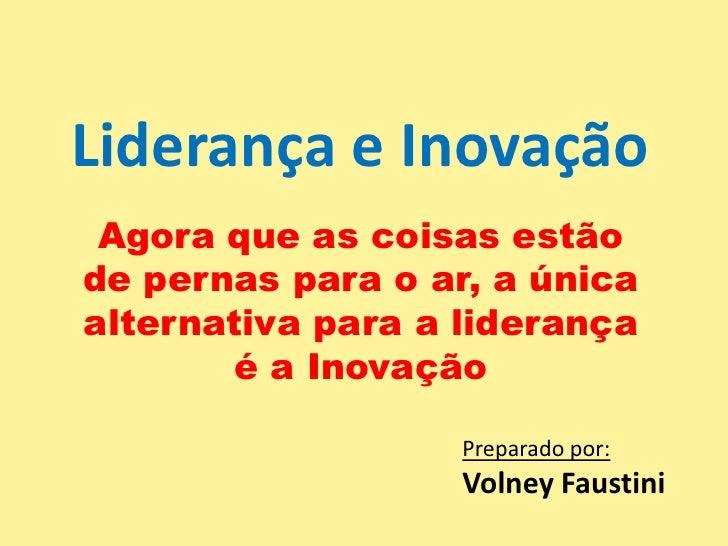 Liderança e Inovação<br />Agora que as coisas estão de pernas para o ar, a única alternativa para a liderança é a Inovação...