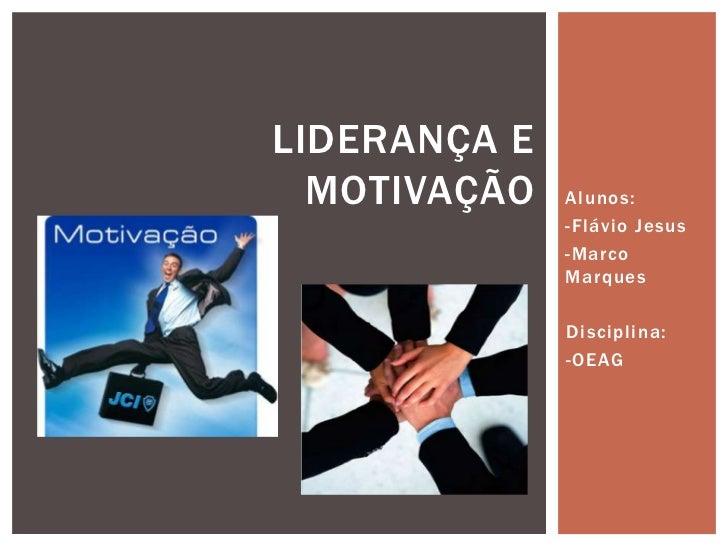 LIDERANÇA E  MOTIVAÇÃO   Alunos:              -Flávio Jesus              -Marco              Marques              Discipli...