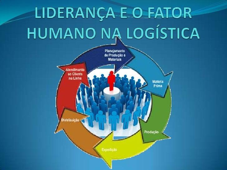 LIDERANÇA E O FATOR HUMANO           NA LOGÍSTICA   ADRIANA DIAS PIRES   ANDRÉIA CARVALHO CASTELLI   CARINA FERNANDA FO...