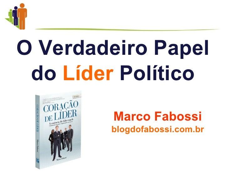 O Verdadeiro Papel do Líder Político         Marco Fabossi        blogdofabossi.com.br
