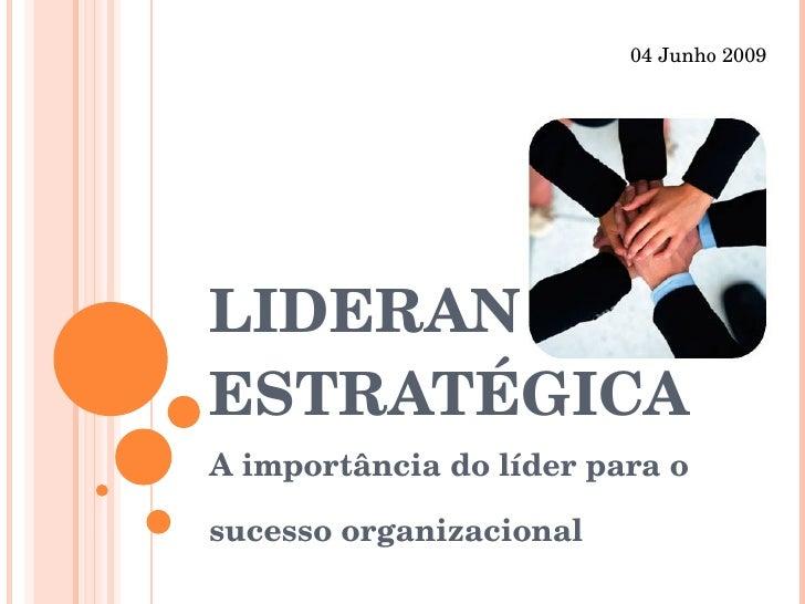 LIDERANÇA ESTRATÉGICA A importância do líder para o sucesso organizacional 04 Junho 2009