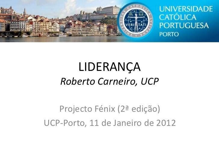 LIDERANÇA   Roberto Carneiro, UCP   Projecto Fénix (2ª edição)UCP-Porto, 11 de Janeiro de 2012