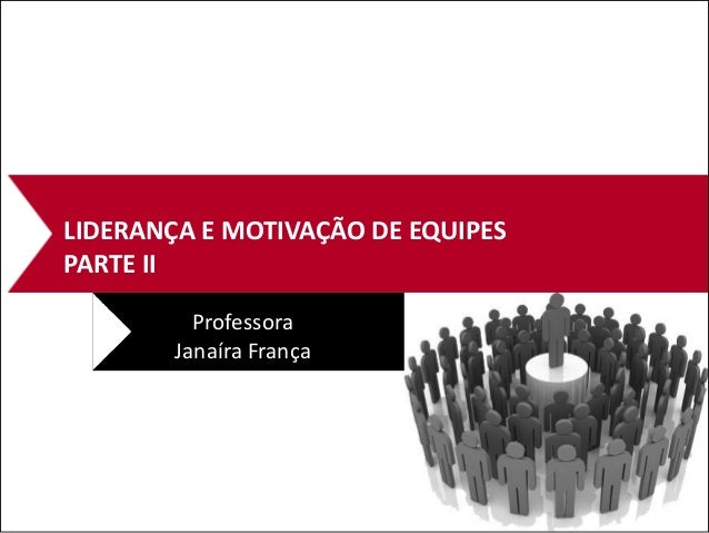 LIDERANÇA E MOTIVAÇÃO DE EQUIPES PARTE II Professora Janaíra França