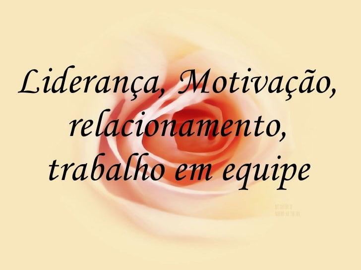 Liderança, Motivação, relacionamento, trabalho em equipe