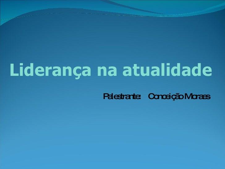 Liderança na atualidade Palestrante:  Conceição Moraes