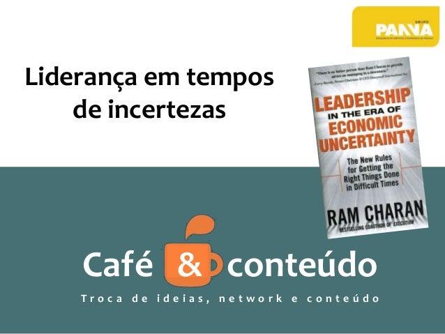 Liderança em tempos de incertezas Café & conteúdo T r o c a d e i d e i a s , n e t w o r k e c o n t e ú d o
