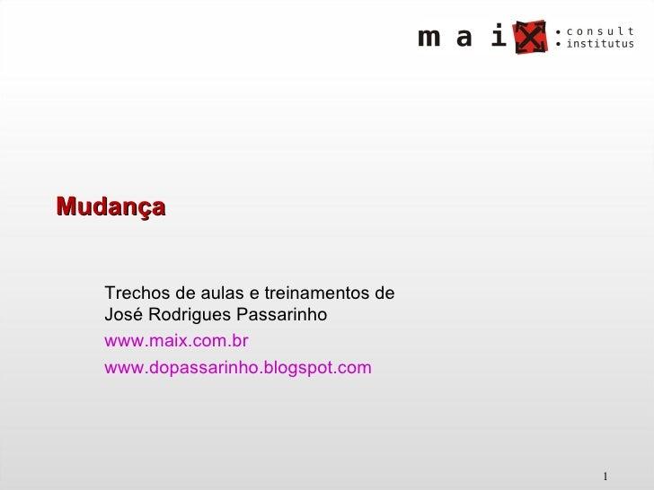 Mudança Trechos de aulas e treinamentos de José Rodrigues Passarinho www.maix.com.br   www.dopassarinho.blogspot.com