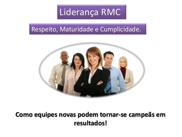 Liderança RMC    Respeito, Maturidade e Cumplicidade.Como equipes novas podem tornar-se campeãs em                 resulta...
