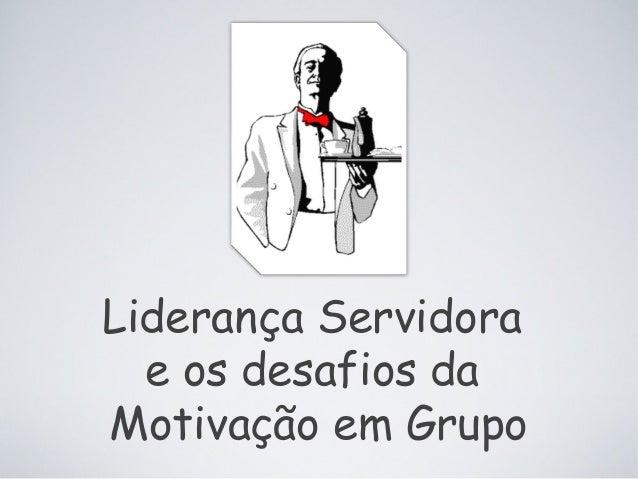 Liderança Servidora e os desafios da Motivação em Grupo