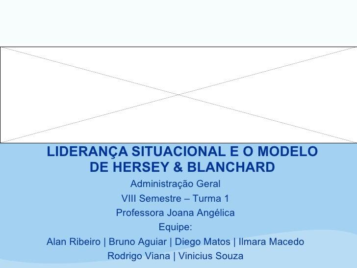 LIDERANÇA SITUACIONAL E O MODELO DE HERSEY & BLANCHARD Administração Geral VIII Semestre – Turma 1 Professora Joana Angéli...