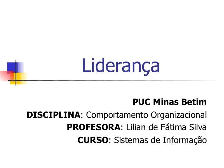 Liderança PUC Minas Betim DISCIPLINA : Comportamento Organizacional PROFESORA : Lilian de Fátima Silva CURSO : Sistemas de...