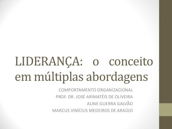 LIDERANÇA: o conceitoem múltiplas abordagens        COMPORTAMENTO ORGANIZACIONAL       PROF. DR. JOSÉ ARIMATÉIS DE OLIVEIR...