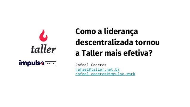 Como a liderança descentralizada tornou a Taller mais efetiva? Rafael Caceres rafael@taller.net.br rafael.caceres@impulso....
