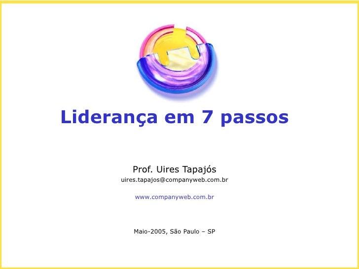 Liderança em 7 passos        Prof. Uires Tapajós     uires.tapajos@companyweb.com.br         www.companyweb.com.br        ...