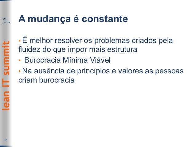 A mudança é constante •É melhor resolver os problemas criados pela fluidez do que impor mais estrutura • Burocracia Míni...