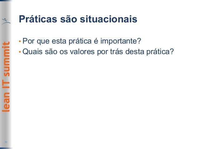 Práticas são situacionais •Por que esta prática é importante? •Quais são os valores por trás desta prática? 36