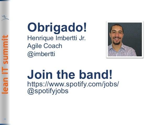 Obrigado! Henrique Imbertti Jr. Agile Coach @imbertti 39 Join the band! https://www.spotify.com/jobs/ @spotifyjobs