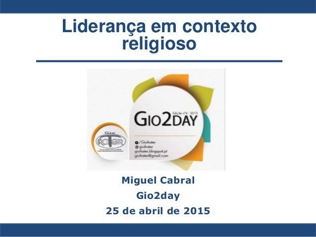 Liderança em contexto religioso Miguel Cabral Gio2day 25 de abril de 2015
